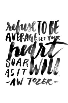 """""""Refuse to be average. Let your heart soar as it will."""" - Aw Tozer"""