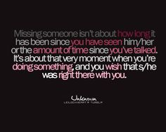 Missing someone isn't about how long it has been since you have seen him/her or the amount of time since you've talked. It's about that very moment when you're doing something, and you wish that s/he was right there with you.