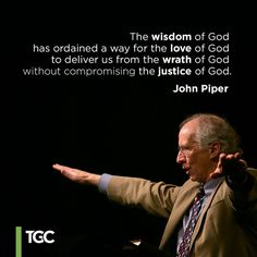 """The wisdom of God has ordained a way for the love of God to deliver us from the wrath of God without compromising the justice of God."" – John Piper"