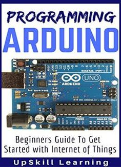 Arduino: Programming Arduino – Beginners Guide To Get Started With Internet Of Things PDF
