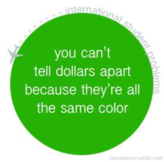 you can't tell dollars apart because they're all the same color #intproblems