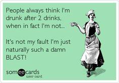 People always think I'm drunk after 2 drinks, when in fact I'm not... It's not my fault I'm just naturally such a damn BLAST!