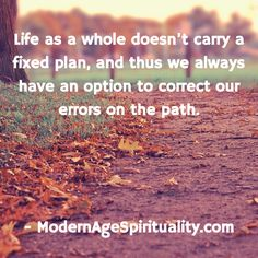 Life as a whole doesn't carry a fixed plan, and thus we always have an option to correct our errors on the path. Life Path Quotes, Life Is A Journey, Our Life, Paths, How To Plan, Life's A Journey