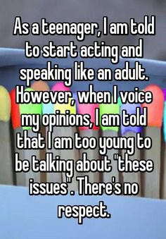 "As a teenager, I am told to start acting and speaking like an adult. However, when I voice my opinions, I am told that I am too young to be talking about ""these issues"". There's no respect. EXPLAIN ADULTS, WHY! Quotes Deep Feelings, Hurt Quotes, Teen Quotes, Mood Quotes, Funny Quotes, Teenage Life Quotes, Teenager Quotes About Life, The Words, Whisper Quotes"