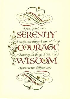 Serenity Prayer    -    God grant me the serenity   to accept the things I cannot change;   courage to change the things I can;  and wisdom to know the difference.   --Reinhold Niebuhr