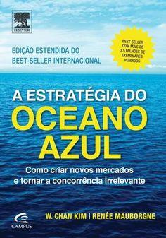 A Estratégia do Oceano Azul - Como Criar Novos Mercados e Tornar A Concorrência Irrelevante - 2ª Ed. 2016