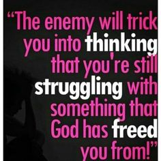 THE ENEMY WILL TRICK YOU INTO THINKING THAT YOU'RE STILL STRUGGLING WITH SOMETHING THAT GOD HAS FREED YOU FROM