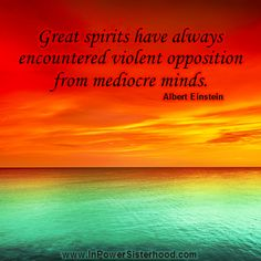 Great spirits have always encountered violent opposition from mediocre minds. -Albert Einstein