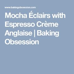Mocha Éclairs with Espresso Crème Anglaise | Baking Obsession