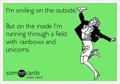 I'm smiling on the outside. But on the inside I'm running through a field with rainbows and unicorns.