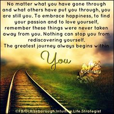 No matter what you have gone through and what others have put you through, you are still you..............