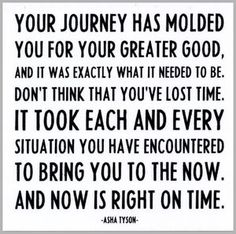 Your journey has molded you for your greater good and it was exactly what it needed to be. Don't think that you've lost time. It took each and every situation you have encountered to bring you to the now. And now is right on time.