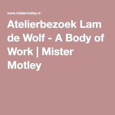 Atelierbezoek Lam de Wolf - A Body of Work   Mister Motley