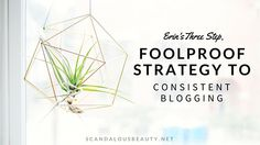 My Three Step, Foolproof Strategy to Consistent Blogging | The Haute Blogger by Erin Baynham (formerly Scandalous Beauty)