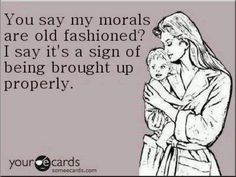 that's what's wrong with the country right now...having morals is Not old fashioned.  they Are a sign of being brought up properly.