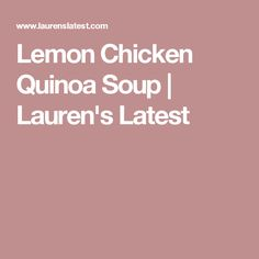 Lemon Chicken Quinoa Soup | Lauren's Latest