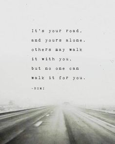 Positive Quotes Discover Rumi poem Its your road and yours alone gifts for men poetry art quote poster road quote print mens gift Its your road and yours alone. others may walk it with you but no one can walk it for you. Deep Quotes, Wisdom Quotes, True Quotes, Motivational Quotes, Sayings And Quotes, Be You Quotes, Better Days Quotes, Remember Me Quotes, Hang In There Quotes