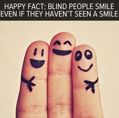 Happy fact: Blind people smile even if they haven't seen a smile before. Smiling is a natural human expression.