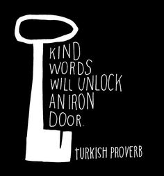 Kind words will unlock an iron door. ~Turkish Proverb