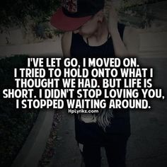 I've let go, I moved on. I tried to hold onto what I thought we had. But life is short. I didn't stop loving you. I stopped waiting around.
