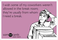 I wish some of my coworkers werent allowed in the break room; theyre usually from whom I need a break.