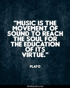 music is the movement of sound to reach the soul for the education of it's virtue. Plato