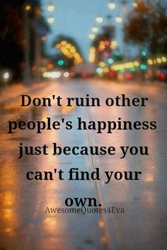 Don't ruin other people's happiness just because you can't find your own.  This could not be more accurate, those who are not happy with themselves always seek to belittle people in every way they possibly can. For what reason? Because they're miserable, and you know what they say, misery loves company.. What a shame.