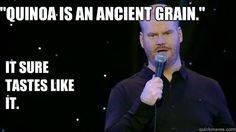I swear to God I can never get quinoa to taste good - you called it Jim Gaffigan. Funny Me, Hilarious, Dietitian Humor, Jim Gaffigan, Cute Texts, Stand Up Comedy, Man Humor, Super Funny, Laugh Out Loud