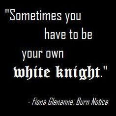 Sometimes you have to be your own white knight. Fiona Glenanne, Burn Notice