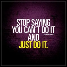 Stop saying you can't do it and just do it. | #justdoit #now
