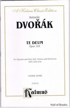 """Te Deum Opus 103 for Soprano and Bass Soli, Chorus and Orchestra with Latin Text. Choral Score"", Antonin Dvorak"