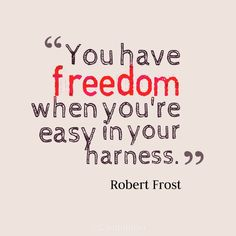 """You have freedom when you're easy in your harness"". #Quotes by #RobertFrost via @candidman"