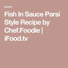 Fish In Sauce Parsi Style Recipe By Chef Foodie Ifood Tv