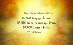Quote from Harry Potter and the Cursed Child - DRACO: Keep up, old man. HARRY: We're the same age, Draco. DRACO: I wear it better. – Act Two, Scene 13
