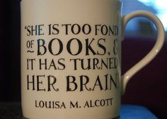 """She is too fond of books, and it has turned her brain."" - Louisa M. Alcott"