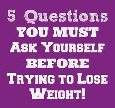 5 Questions YOU MUST ask yourself before trying to lose weight