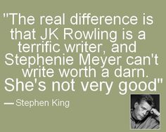 I completely agree.  I did enjoy parts of Stephenie's stories, but she's definitely not the best writer..  Both Stephen King & JK Rowling are amazing storytellers as well as incredible writers.