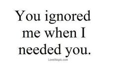 You Ignored Me When I Needed You Pictures, Photos, and Images for Facebook, Tumblr, Pinterest, and Twitter
