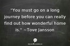 """""""You must go on a long journey before you can really find out how wonderful home is."""" ~Tove Jansson I AM HOMEE! Returning Home Quotes, Cool Words, Wise Words, Tove Jansson, Smart Quotes, It Gets Better, Powerful Words, Amazing Quotes, Beautiful Words"""