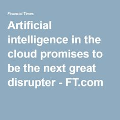 Artificial intelligence in the cloud promises to be the next great disrupter - FT.com