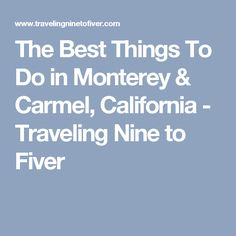 The Best Things To Do in Monterey & Carmel, California - Traveling Nine to Fiver