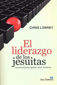 El liderazgo de los jesuitas : autoconciencia, ingenio, amor, heroísmo / Chris Lowney ; [traducción, Isidro Arias Pérez]