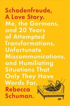 Schadenfreude, A Love Story: Me, the Germans, and 20 Years of Attempted Transformations, Unfortunate Miscommunications, and Humiliating Situations that Only They Have Words For by Rebecca Schuman - 3/2/2017
