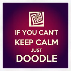 If you can't keep calm just doodle. For fun.but also for self-regulation! Keep Calm Posters, Keep Calm Quotes, Great Quotes, Me Quotes, Inspirational Quotes, Keep Calm Signs, Art Therapy, Therapy Quotes, Cant Keep Calm