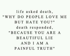 death Wow! This hits you were you live! No truer sentiments! If you have ever witnessed the passing of a loved one this maximum is soo true!