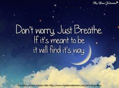 Don't worry. Just breathe. If its meant to be it will find its way.
