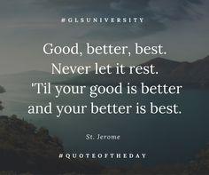 Good, better, best. Never let it rest. 'Til your good is better and your better is best. St. Jerome #QuoteOfTheDay  #GLSUniversity