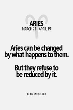 That's so true. Aries can be changed by what happens to them. but they refuse to be reduced by it. Aries Taurus Cusp, Aries Zodiac Facts, Aries Ram, Aries Love, Aries Astrology, Aries Quotes, Aries Sign, Aries Horoscope, Zodiac Mind