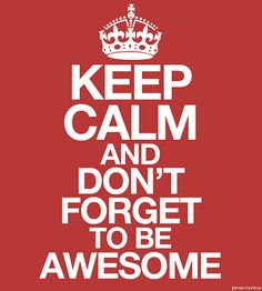 Keep calm and dont forget to be awesome