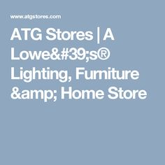 ATG Stores | A Lowe's® Lighting, Furniture & Home Store